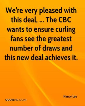 Nancy Lee  - We're very pleased with this deal, ... The CBC wants to ensure curling fans see the greatest number of draws and this new deal achieves it.