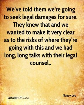 We've told them we're going to seek legal damages for sure. They knew that and we wanted to make it very clear as to the risks of where they're going with this and we had long, long talks with their legal counsel.