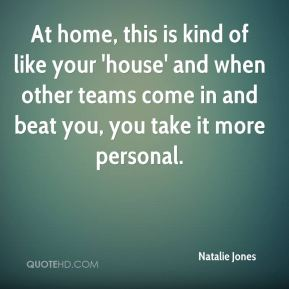 Natalie Jones  - At home, this is kind of like your 'house' and when other teams come in and beat you, you take it more personal.