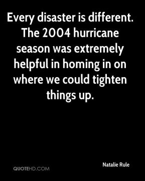 Natalie Rule  - Every disaster is different. The 2004 hurricane season was extremely helpful in homing in on where we could tighten things up.