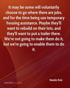 Natalie Rule  - It may be some will voluntarily choose to go where there are jobs, and for the time being use temporary housing assistance. Maybe they'll want to rebuild on their lots, and they'll want to put a trailer there. We're not going to make them do it, but we're going to enable them to do it.