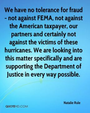 We have no tolerance for fraud - not against FEMA, not against the American taxpayer, our partners and certainly not against the victims of these hurricanes. We are looking into this matter specifically and are supporting the Department of Justice in every way possible.