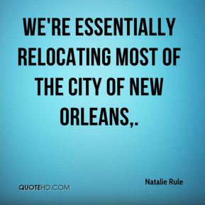 Natalie Rule  - We're essentially relocating most of the city of New Orleans.