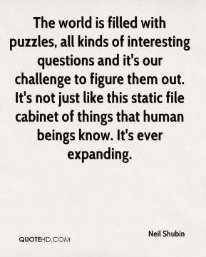 Neil Shubin  - The world is filled with puzzles, all kinds of interesting questions and it's our challenge to figure them out. It's not just like this static file cabinet of things that human beings know. It's ever expanding.