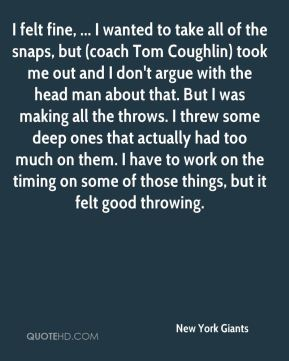 New York Giants  - I felt fine, ... I wanted to take all of the snaps, but (coach Tom Coughlin) took me out and I don't argue with the head man about that. But I was making all the throws. I threw some deep ones that actually had too much on them. I have to work on the timing on some of those things, but it felt good throwing.