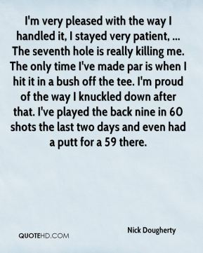 Nick Dougherty  - I'm very pleased with the way I handled it, I stayed very patient, ... The seventh hole is really killing me. The only time I've made par is when I hit it in a bush off the tee. I'm proud of the way I knuckled down after that. I've played the back nine in 60 shots the last two days and even had a putt for a 59 there.