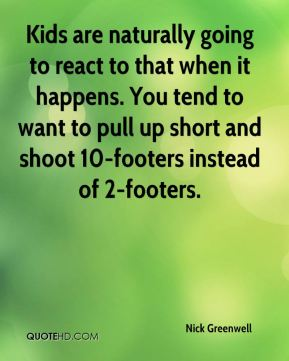 Nick Greenwell  - Kids are naturally going to react to that when it happens. You tend to want to pull up short and shoot 10-footers instead of 2-footers.
