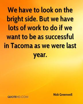 Nick Greenwell  - We have to look on the bright side. But we have lots of work to do if we want to be as successful in Tacoma as we were last year.