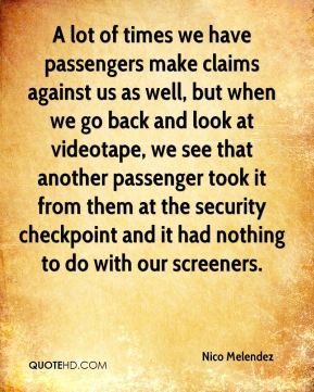 Nico Melendez  - A lot of times we have passengers make claims against us as well, but when we go back and look at videotape, we see that another passenger took it from them at the security checkpoint and it had nothing to do with our screeners.