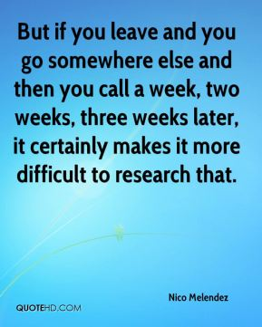 Nico Melendez  - But if you leave and you go somewhere else and then you call a week, two weeks, three weeks later, it certainly makes it more difficult to research that.