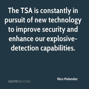 Nico Melendez  - The TSA is constantly in pursuit of new technology to improve security and enhance our explosive-detection capabilities.
