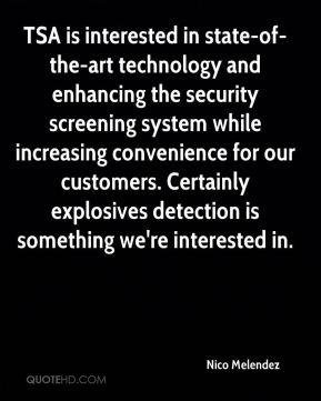 Nico Melendez  - TSA is interested in state-of-the-art technology and enhancing the security screening system while increasing convenience for our customers. Certainly explosives detection is something we're interested in.