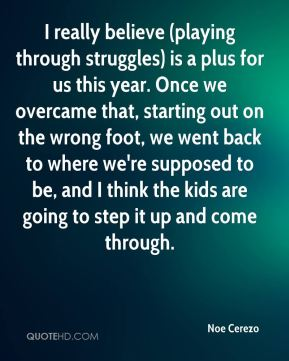 Noe Cerezo  - I really believe (playing through struggles) is a plus for us this year. Once we overcame that, starting out on the wrong foot, we went back to where we're supposed to be, and I think the kids are going to step it up and come through.