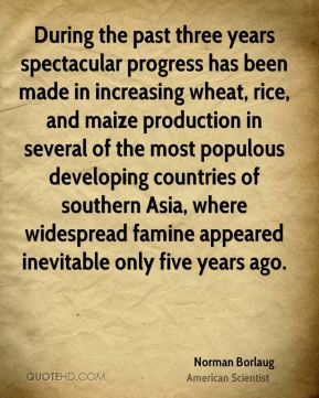 Norman Borlaug - During the past three years spectacular progress has been made in increasing wheat, rice, and maize production in several of the most populous developing countries of southern Asia, where widespread famine appeared inevitable only five years ago.