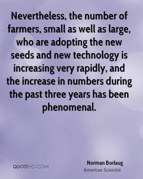 Norman Borlaug - Nevertheless, the number of farmers, small as well as large, who are adopting the new seeds and new technology is increasing very rapidly, and the increase in numbers during the past three years has been phenomenal.