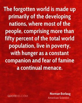 Norman Borlaug - The forgotten world is made up primarily of the developing nations, where most of the people, comprising more than fifty percent of the total world population, live in poverty, with hunger as a constant companion and fear of famine a continual menace.