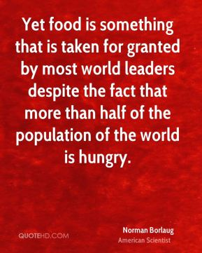 Yet food is something that is taken for granted by most world leaders despite the fact that more than half of the population of the world is hungry.
