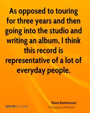 Nuno Bettencourt - As opposed to touring for three years and then going into the studio and writing an album, I think this record is representative of a lot of everyday people.