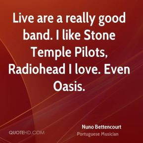 Nuno Bettencourt - Live are a really good band. I like Stone Temple Pilots, Radiohead I love. Even Oasis.