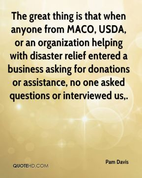 Pam Davis  - The great thing is that when anyone from MACO, USDA, or an organization helping with disaster relief entered a business asking for donations or assistance, no one asked questions or interviewed us.