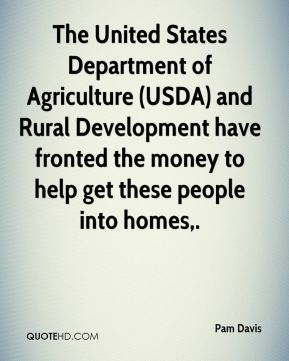 Pam Davis  - The United States Department of Agriculture (USDA) and Rural Development have fronted the money to help get these people into homes.