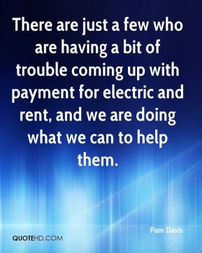 Pam Davis  - There are just a few who are having a bit of trouble coming up with payment for electric and rent, and we are doing what we can to help them.