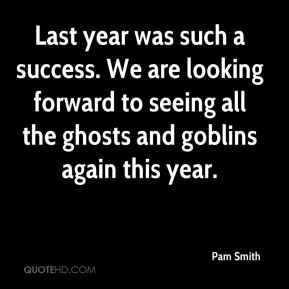 Pam Smith  - Last year was such a success. We are looking forward to seeing all the ghosts and goblins again this year.