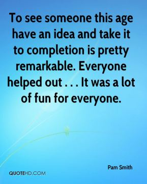 Pam Smith  - To see someone this age have an idea and take it to completion is pretty remarkable. Everyone helped out . . . It was a lot of fun for everyone.