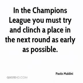 Paolo Maldini  - In the Champions League you must try and clinch a place in the next round as early as possible.