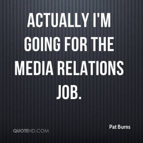 Pat Burns  - Actually I'm going for the media relations job.