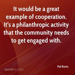 Pat Burns  - It would be a great example of cooperation. It's a philanthropic activity that the community needs to get engaged with.