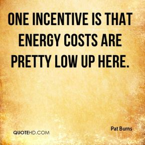 Pat Burns  - One incentive is that energy costs are pretty low up here.
