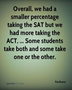 Pat Burns  - Overall, we had a smaller percentage taking the SAT but we had more taking the ACT, ... Some students take both and some take one or the other.