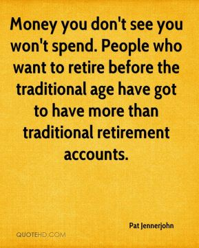 Pat Jennerjohn  - Money you don't see you won't spend. People who want to retire before the traditional age have got to have more than traditional retirement accounts.