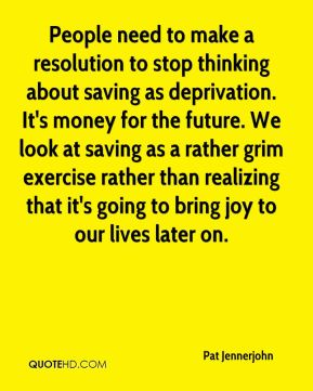 Pat Jennerjohn  - People need to make a resolution to stop thinking about saving as deprivation. It's money for the future. We look at saving as a rather grim exercise rather than realizing that it's going to bring joy to our lives later on.