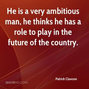 He is a very ambitious man, he thinks he has a role to play in the future of the country.