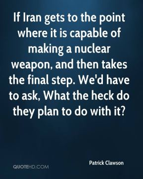 If Iran gets to the point where it is capable of making a nuclear weapon, and then takes the final step. We'd have to ask, What the heck do they plan to do with it?
