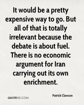 It would be a pretty expensive way to go. But all of that is totally irrelevant because the debate is about fuel. There is no economic argument for Iran carrying out its own enrichment.