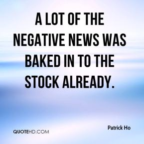 Patrick Ho  - A lot of the negative news was baked in to the stock already.