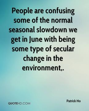 Patrick Ho  - People are confusing some of the normal seasonal slowdown we get in June with being some type of secular change in the environment.