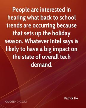 Patrick Ho  - People are interested in hearing what back to school trends are occurring because that sets up the holiday season. Whatever Intel says is likely to have a big impact on the state of overall tech demand.