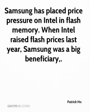 Patrick Ho  - Samsung has placed price pressure on Intel in flash memory. When Intel raised flash prices last year, Samsung was a big beneficiary.