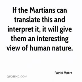 Patrick Moore  - If the Martians can translate this and interpret it, it will give them an interesting view of human nature.