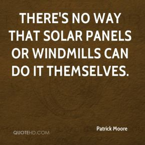 Patrick Moore  - There's no way that solar panels or windmills can do it themselves.