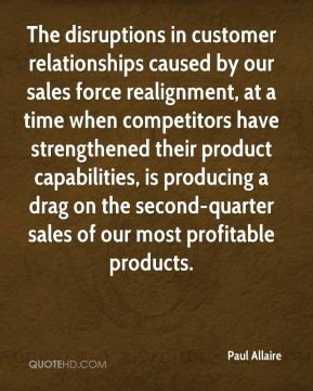 Paul Allaire  - The disruptions in customer relationships caused by our sales force realignment, at a time when competitors have strengthened their product capabilities, is producing a drag on the second-quarter sales of our most profitable products.