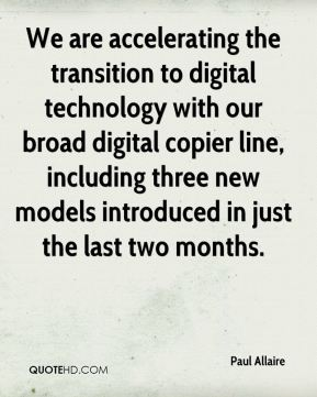 We are accelerating the transition to digital technology with our broad digital copier line, including three new models introduced in just the last two months.