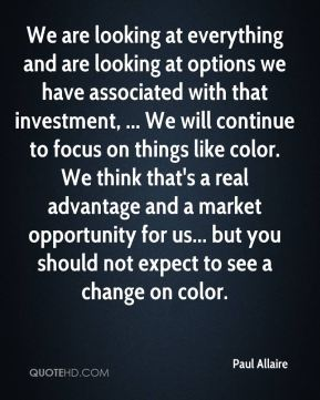 Paul Allaire  - We are looking at everything and are looking at options we have associated with that investment, ... We will continue to focus on things like color. We think that's a real advantage and a market opportunity for us... but you should not expect to see a change on color.