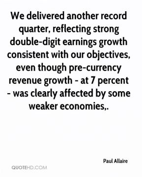 Paul Allaire  - We delivered another record quarter, reflecting strong double-digit earnings growth consistent with our objectives, even though pre-currency revenue growth - at 7 percent - was clearly affected by some weaker economies.