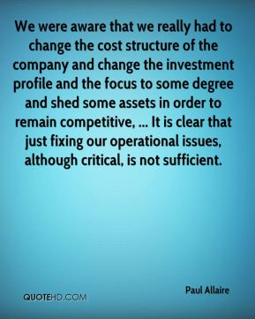 We were aware that we really had to change the cost structure of the company and change the investment profile and the focus to some degree and shed some assets in order to remain competitive, ... It is clear that just fixing our operational issues, although critical, is not sufficient.