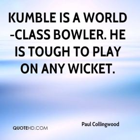 Kumble is a world-class bowler. He is tough to play on any wicket.